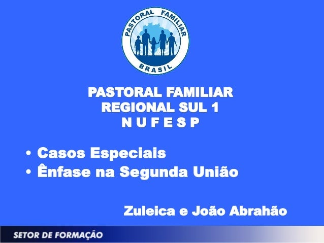 PASTORAL FAMILIAR         REGIONAL SUL 1           NUFESP• Casos Especiais• Ênfase na Segunda União           Zuleica e Jo...