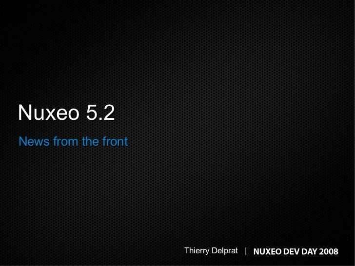 Nuxeo 5.2 News from the front                           Thierry Delprat |