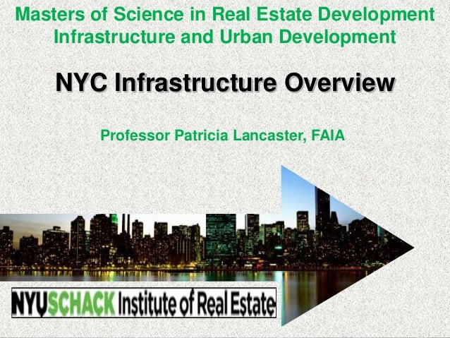 NYC Infrastructure Overview Professor Patricia Lancaster, FAIA Masters of Science in Real Estate Development Infrastructur...