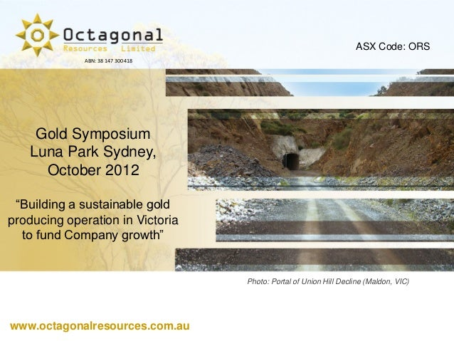 "ASX Code: ORS             ABN: 38 147 300 418    Gold Symposium   Luna Park Sydney,     October 2012 ""Building a sustainab..."
