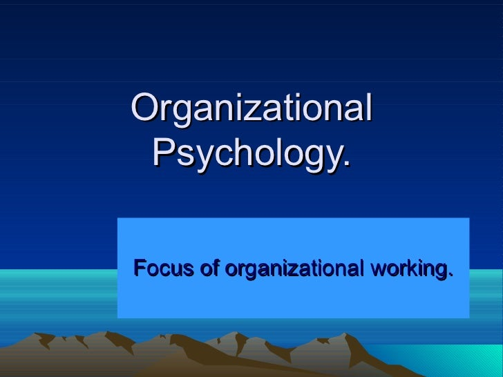Organizational Psychology.Focus of organizational working.