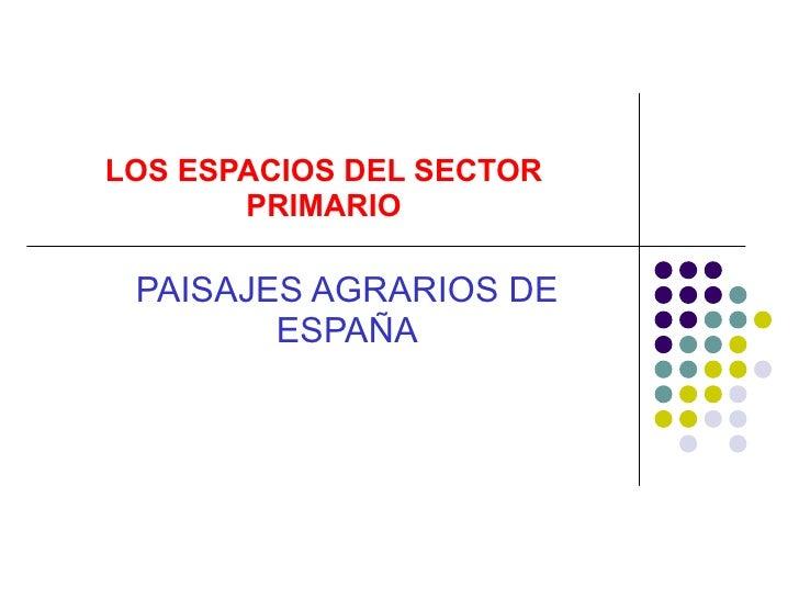 LOS ESPACIOS DEL SECTOR PRIMARIO PAISAJES AGRARIOS DE ESPAÑA