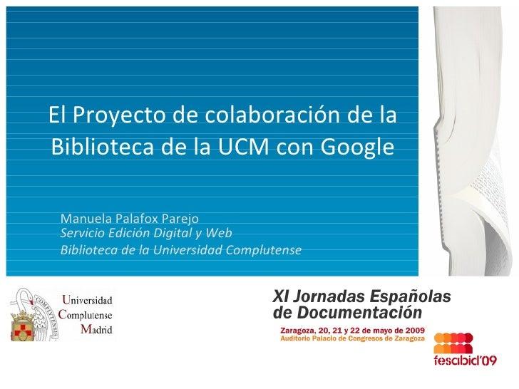 El Proyecto de colaboración de la Biblioteca de la UCM con Google Manuela Palafox Parejo Servicio Edición Digital y Web Bi...