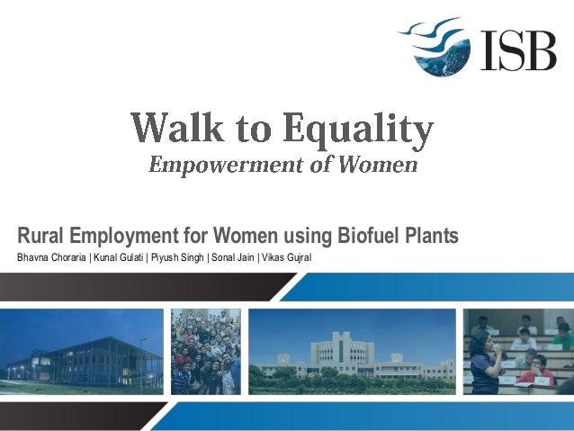 Rural Employment for Women using Biofuel Plants Bhavna Choraria | Kunal Gulati | Piyush Singh | Sonal Jain | Vikas Gujral