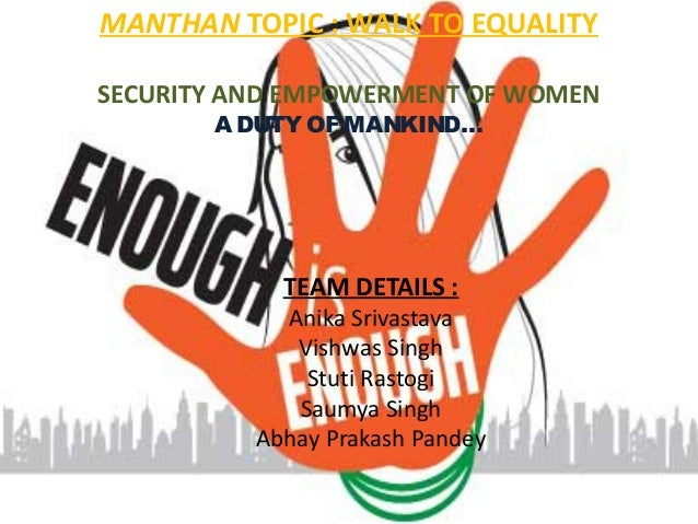 MANTHAN TOPIC : WALK TO EQUALITY SECURITY AND EMPOWERMENT OF WOMEN ADUTY OF MANKIND… TEAM DETAILS : Anika Srivastava Vishw...