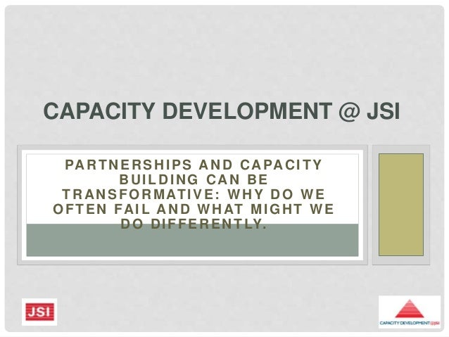 PARTNERSHIPS AND CAPACITY BUILDING CAN BE TRANSFORMATIVE: WHY DO WE OFTEN FAIL AND WHAT MIGHT WE DO DIFFERENTLY. CAPACITY ...