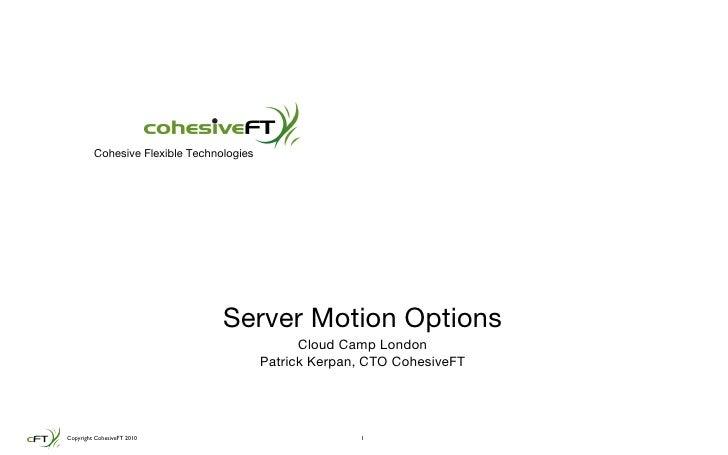 Server Motion Options <ul><li>Cloud Camp London </li></ul><ul><li>Patrick Kerpan, CTO CohesiveFT </li></ul>