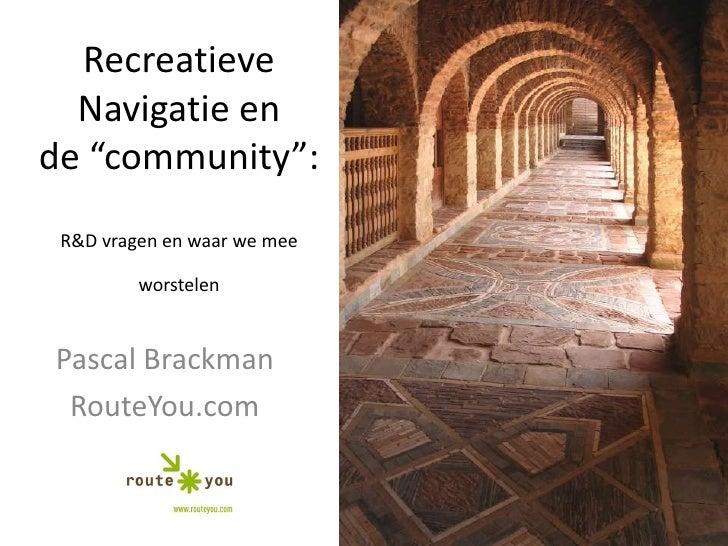 """RecreatieveNavigatie en de """"community"""": R&D vragen en waar we meeworstelen<br />Pascal Brackman<br />RouteYou.com<br />"""
