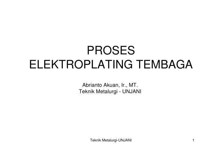 PROSES ELEKTROPLATING TEMBAGA        Abrianto Akuan, Ir., MT.       Teknik Metalurgi - UNJANI               Teknik Metalur...
