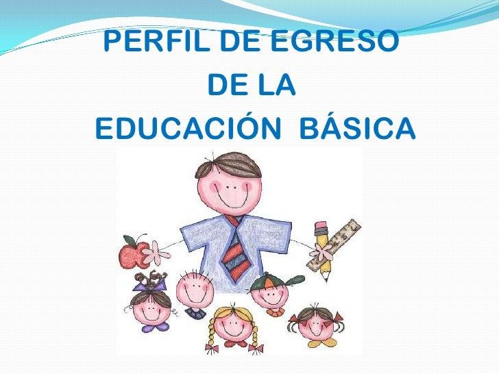 PERFIL DE EGRESO      DE LAEDUCACIÓN BÁSICA