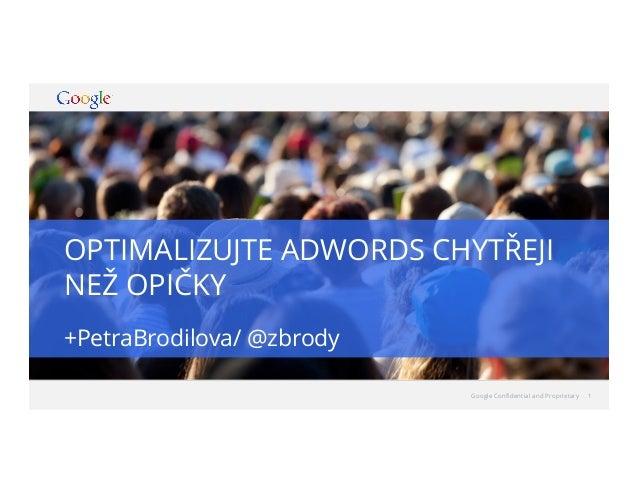 OPTIMALIZUJTE ADWORDS CHYTŘEJI NEŽ OPIČKY +PetraBrodilova/ @zbrody Google Confidential and Proprietary  1