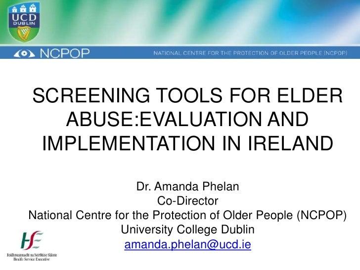 SCREENING TOOLS FOR ELDER   ABUSE:EVALUATION AND IMPLEMENTATION IN IRELAND                     Dr. Amanda Phelan          ...
