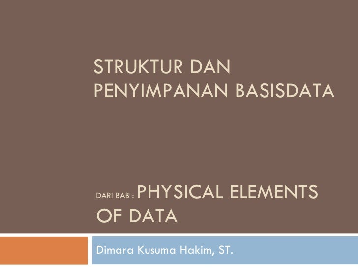 DARI BAB :  PHYSICAL ELEMENTS OF DATA Dimara Kusuma Hakim, ST. STRUKTUR DAN PENYIMPANAN BASISDATA