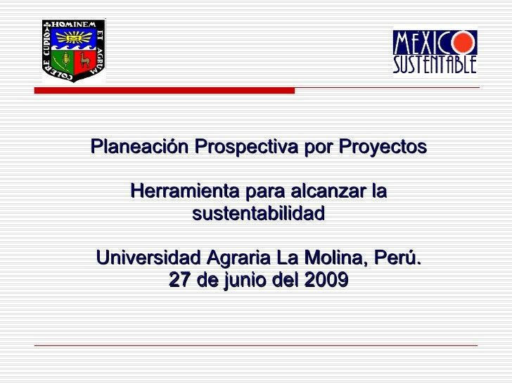 Planeación Prospectiva por Proyectos Herramienta para alcanzar la sustentabilidad Universidad Agraria La Molina, Perú. 27 ...