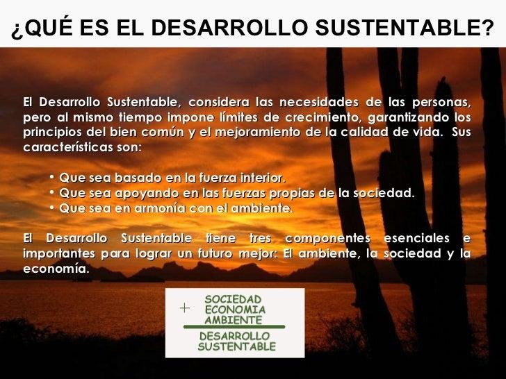 ¿QUÉ ES EL DESARROLLO SUSTENTABLE? <ul><li>El Desarrollo Sustentable, considera las necesidades de las personas, pero al m...