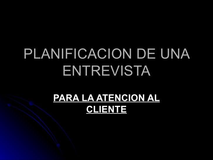 PLANIFICACION DE UNA ENTREVISTA PARA LA ATENCION AL CLIENTE