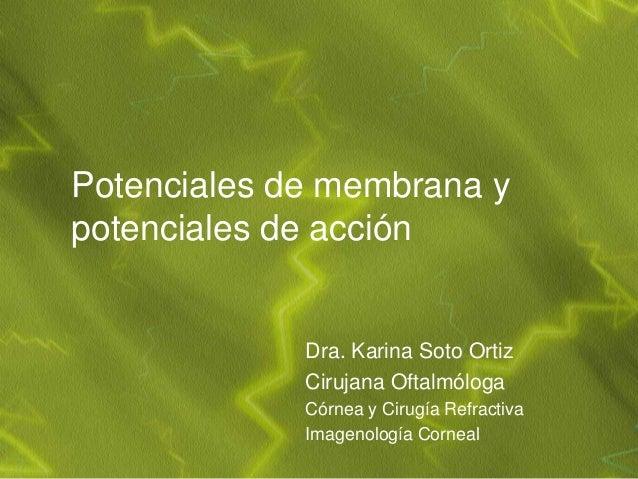 Potenciales de membrana ypotenciales de acción             Dra. Karina Soto Ortiz             Cirujana Oftalmóloga        ...
