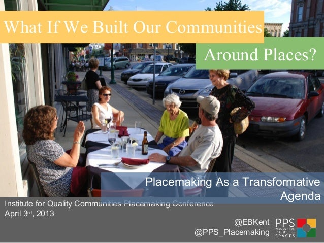 What If We Built Our CommunitiesAround Places?Institute for Quality Communities Placemaking ConferenceApril 3rd, 2013Place...