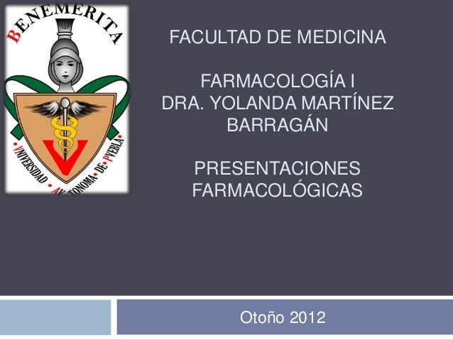 FACULTAD DE MEDICINA   FARMACOLOGÍA IDRA. YOLANDA MARTÍNEZ      BARRAGÁN  PRESENTACIONES  FARMACOLÓGICAS       Otoño 2012