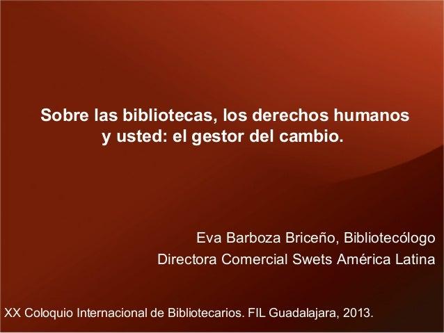 Sobre las bibliotecas, los derechos humanos y usted: el gestor del cambio.  Eva Barboza Briceño, Bibliotecólogo Directora ...
