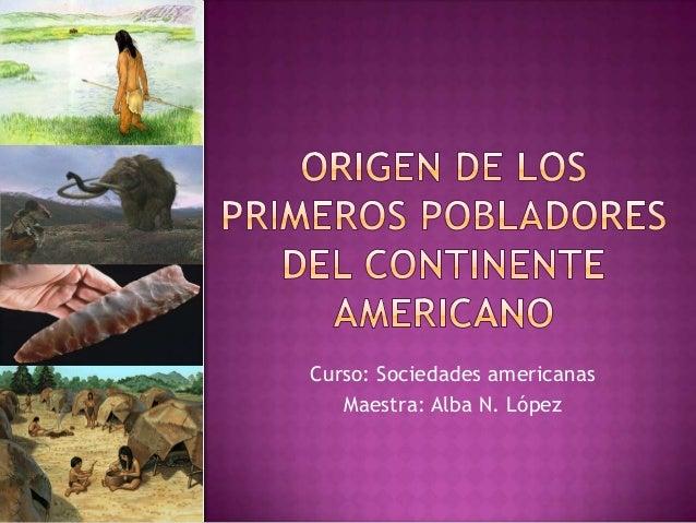 Curso: Sociedades americanas   Maestra: Alba N. López
