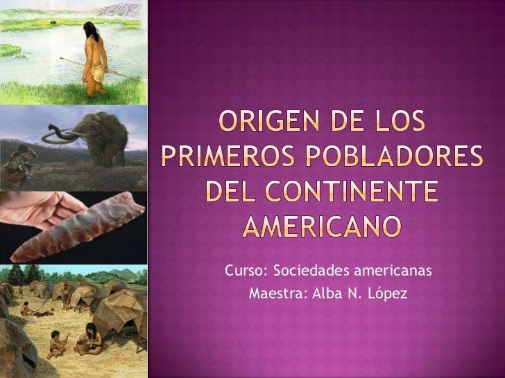 Origen de Los primeros pobladores del continente americano<br />Curso: Sociedades americanas <br />Maestra: Alba N. López<...
