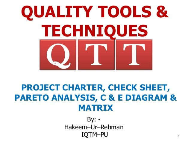 QUALITY TOOLS &   TECHNIQUES      Q T T PROJECT CHARTER, CHECK SHEET,PARETO ANALYSIS, C & E DIAGRAM &            MATRIX   ...