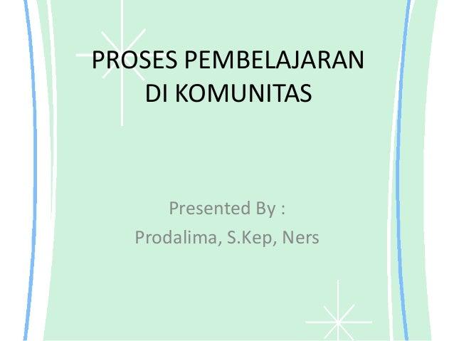 PROSES PEMBELAJARAN   DI KOMUNITAS      Presented By :  Prodalima, S.Kep, Ners
