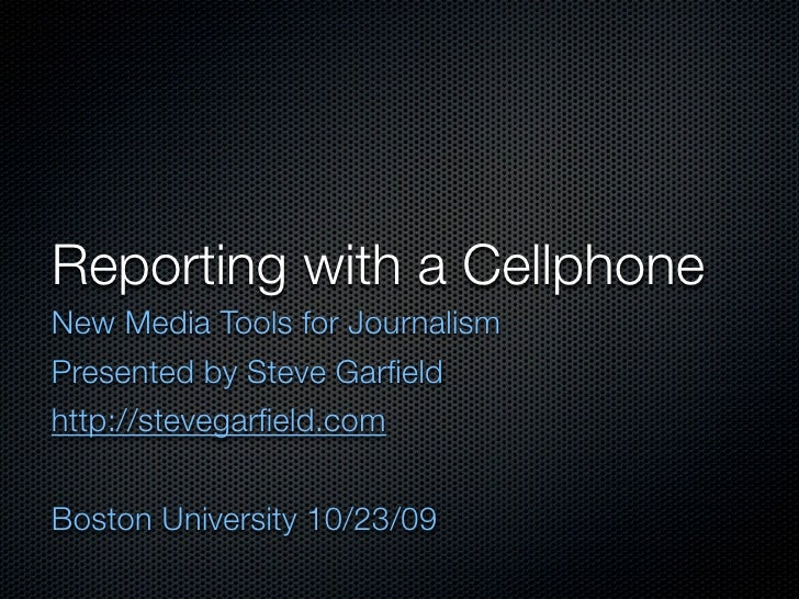 Reporting with a Cellphone New Media Tools for Journalism Presented by Steve Garfield http://stevegarfield.com   Boston Univ...