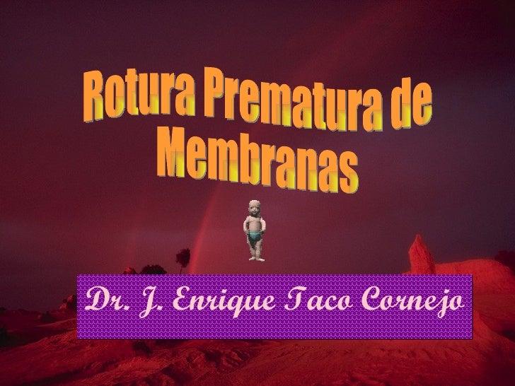 Dr. J. Enrique Taco Cornejo Rotura Prematura de Membranas
