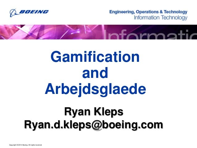 Copyright © 2014 Boeing. All rights reserved. Gamification and Arbejdsglaede Ryan Kleps Ryan.d.kleps@boeing.com