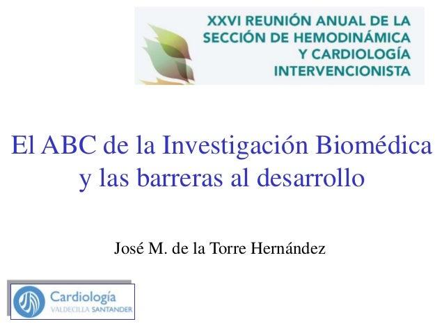 El ABC de la Investigación Biomédica y las barreras al desarrollo José M. de la Torre Hernández