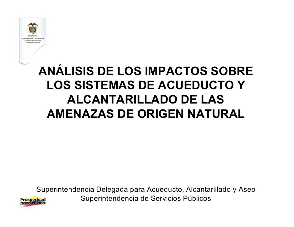 ANÁLISIS DE LOS IMPACTOS SOBRE LOS SISTEMAS DE ACUEDUCTO Y    ALCANTARILLADO DE LAS AMENAZAS DE ORIGEN NATURALSuperintende...