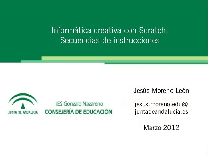 Informática creativa con Scratch:   Secuencias de instrucciones                       Jesús Moreno León                   ...