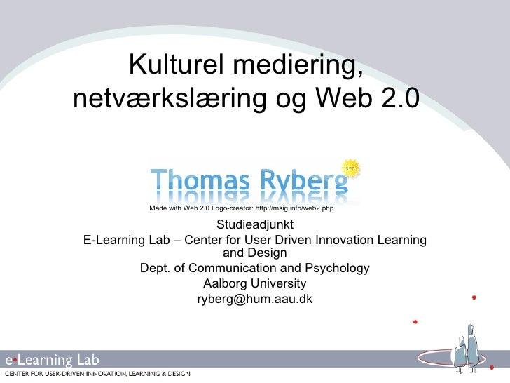 Kulturel mediering, netværkslæring og Web 2.0 Studieadjunkt E-Learning Lab – Center for User Driven Innovation Learning an...