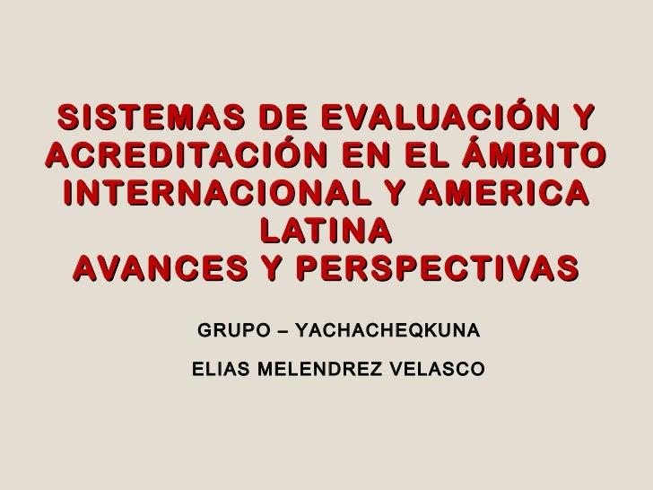 SISTEMAS DE EVALUACIÓN Y ACREDITACIÓN EN EL ÁMBITO INTERNACIONAL Y AMERICA LATINA AVANCES Y PERSPECTIVAS GRUPO – YACHACHEQ...