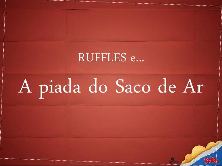 """O case Ruffles - """"Saco de ar? Isso é mito!"""""""