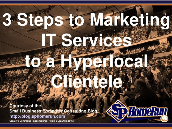 SPHomeRun.com3 Steps to Marketing     IT Services   to a Hyperlocal       Clientele  Courtesy of the  Small Business Compu...