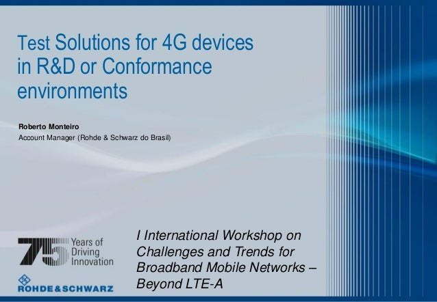 Test Solutions for 4G devices  in R&D or Conformance environments Roberto Monteiro Account Manager (Rohde & Schwarz do Bra...