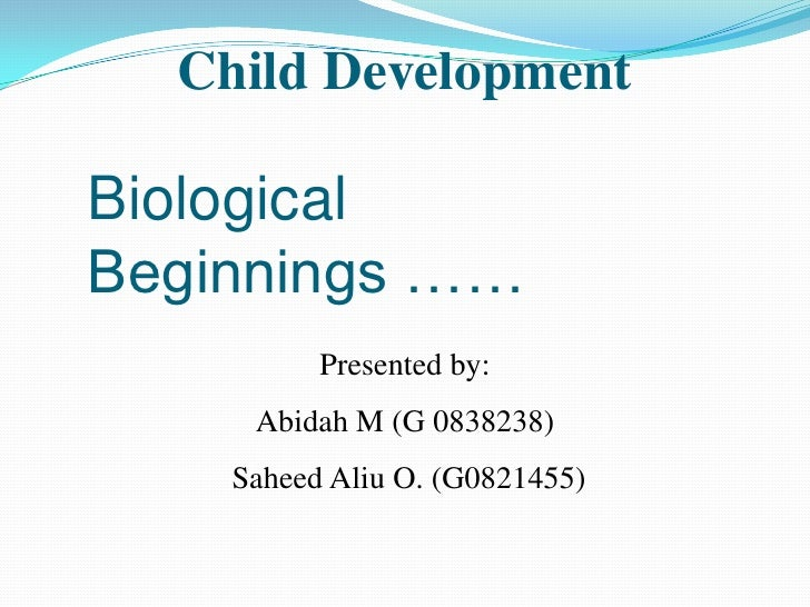 Child Development<br />Presented by:<br />Abidah M (G 0838238)<br /> Saheed Aliu O. (G0821455)<br />Biological Beginnings ...