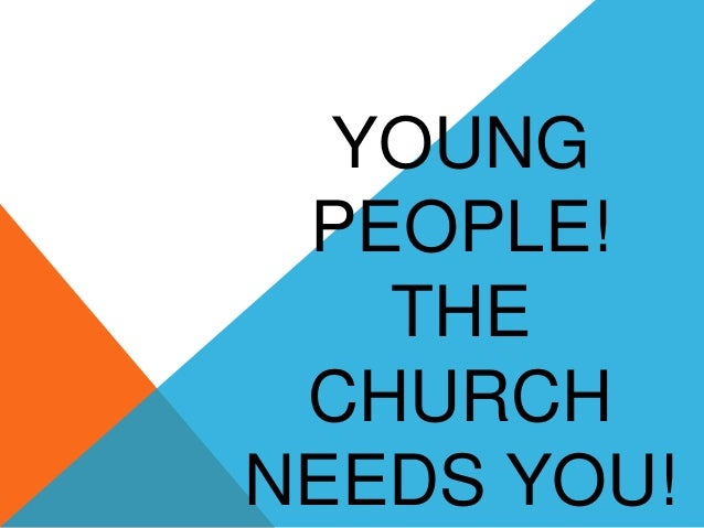 YOUNG PEOPLE! THE CHURCH NEEDS YOU!