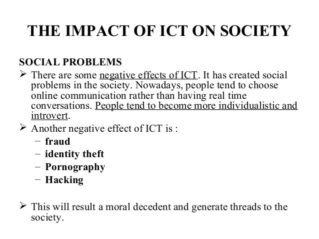 impact ict society 7 term paper ict impact on society ict impact and application examples in governance positive impacts • transparency -citizens of any nation wants to know what the government official and its employee is doing.