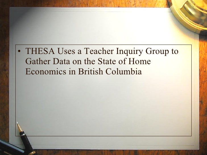 <ul><li>THESA Uses a Teacher Inquiry Group to Gather Data on the State of Home Economics in British Columbia </li></ul>