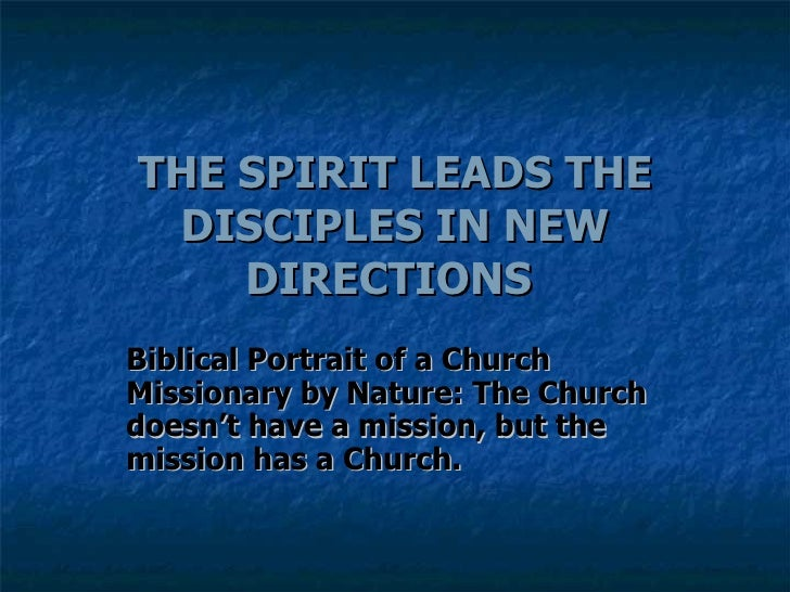 THE SPIRIT LEADS THE DISCIPLES IN NEW DIRECTIONS  Biblical Portrait of a Church Missionary by Nature: The Church doesn't h...