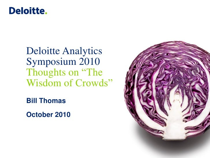"Deloitte Analytics Symposium 2010 Thoughts on ""The Wisdom of Crowds"" Bill Thomas October 2010"