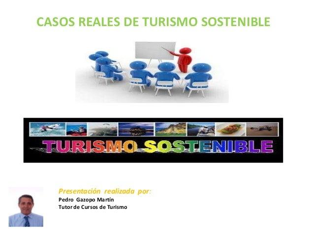 CASOS REALES DE TURISMO SOSTENIBLE   Presentación realizada por:   Pedro Gazopo Martín   Tutor de Cursos de Turismo