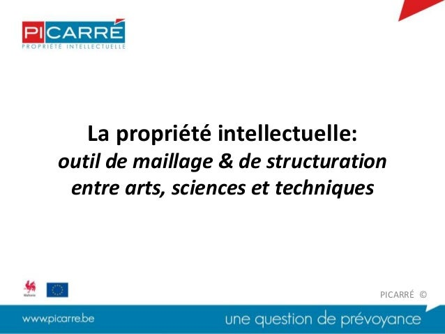 La propriété intellectuelle: outil de maillage & de structuration entre arts, sciences et techniques PICARRÉ ©