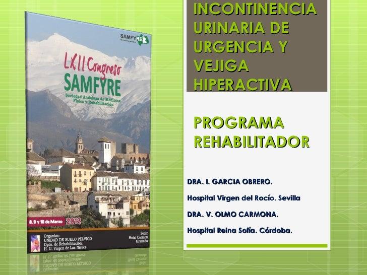 INCONTINENCIA URINARIA DE URGENCIA Y VEJIGA HIPERACTIVA PROGRAMA REHABILITADORDRA. I. GARCIA OBRERO.Hospital Virgen del Ro...