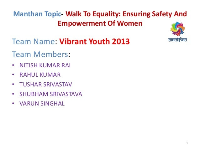 Manthan Topic- Walk To Equality: Ensuring Safety And Empowerment Of Women Team Name: Vibrant Youth 2013 Team Members: • NI...