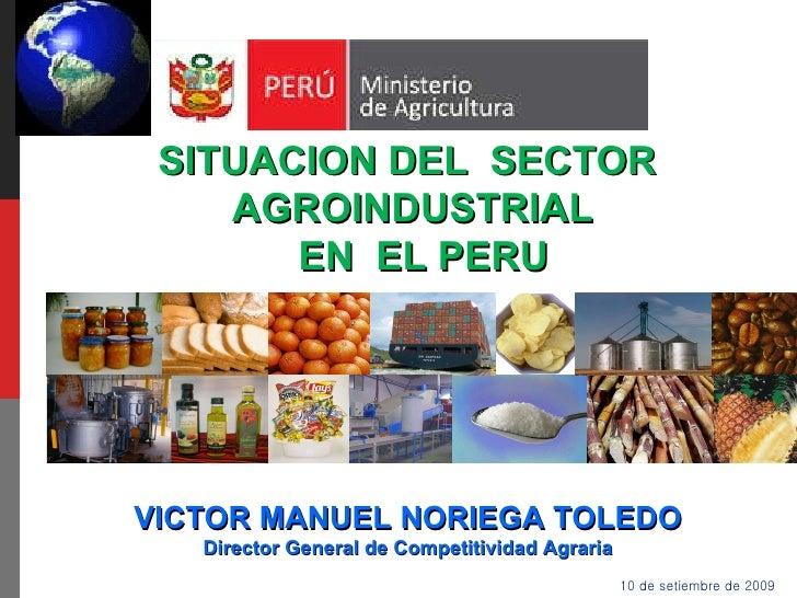 10 de setiembre de 2009 SITUACION DEL  SECTOR  AGROINDUSTRIAL EN  EL PERU VICTOR MANUEL NORIEGA TOLEDO Director General de...